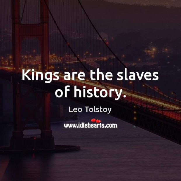 Kings are the slaves of history. Leo Tolstoy Picture Quote