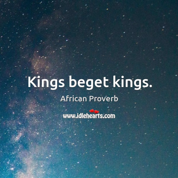 Image, Kings beget kings.