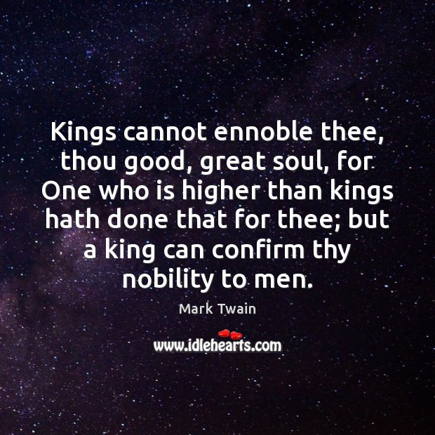 Kings cannot ennoble thee, thou good, great soul, for One who is Mark Twain Picture Quote