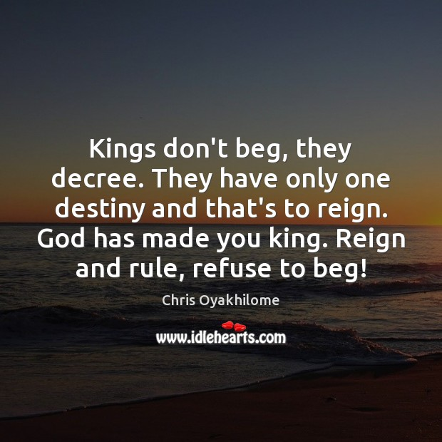 Kings don't beg, they decree. They have only one destiny and that's Chris Oyakhilome Picture Quote