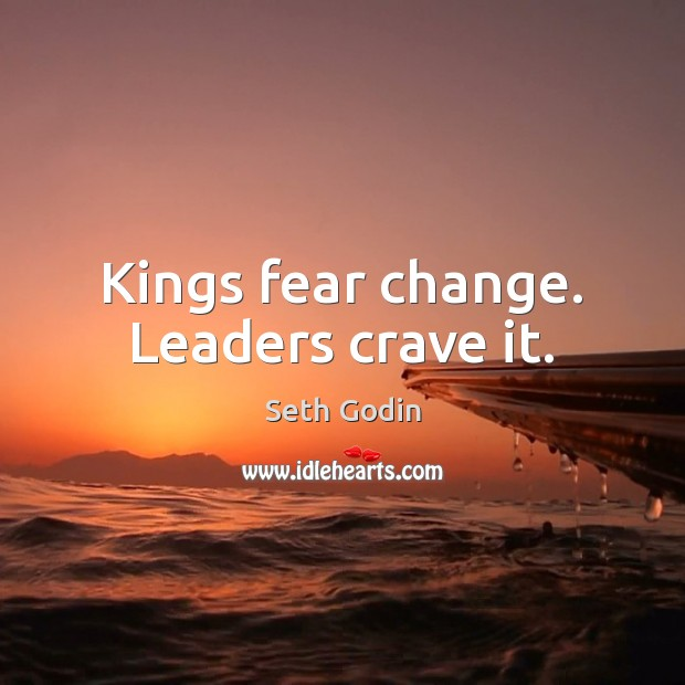 Image, Kings fear change. Leaders crave it.