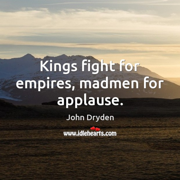 Kings fight for empires, madmen for applause. Image