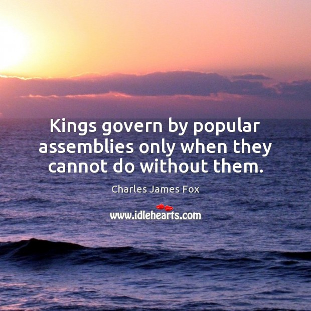 Kings govern by popular assemblies only when they cannot do without them. Image