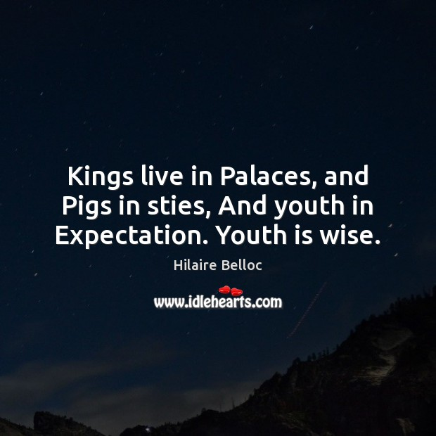 Kings live in Palaces, and Pigs in sties, And youth in Expectation. Youth is wise. Hilaire Belloc Picture Quote