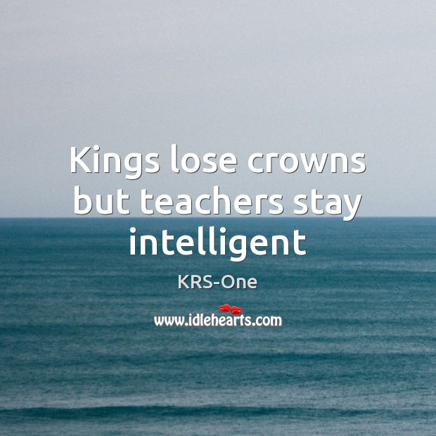 Kings lose crowns but teachers stay intelligent KRS-One Picture Quote