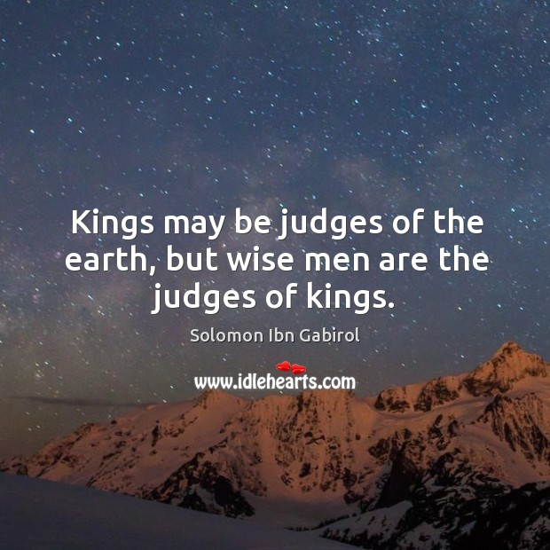 Kings may be judges of the earth, but wise men are the judges of kings. Image