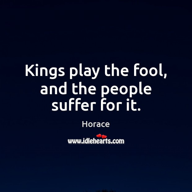 Kings play the fool, and the people suffer for it. Image