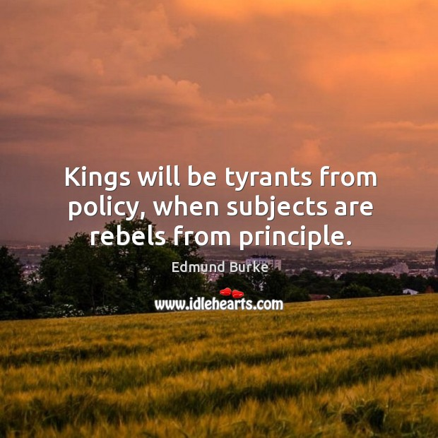 Image, Kings will be tyrants from policy, when subjects are rebels from principle.