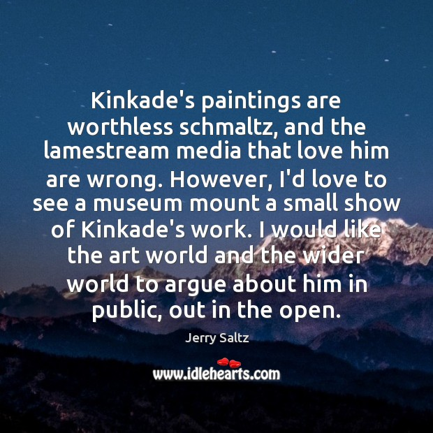 Kinkade's paintings are worthless schmaltz, and the lamestream media that love him Jerry Saltz Picture Quote
