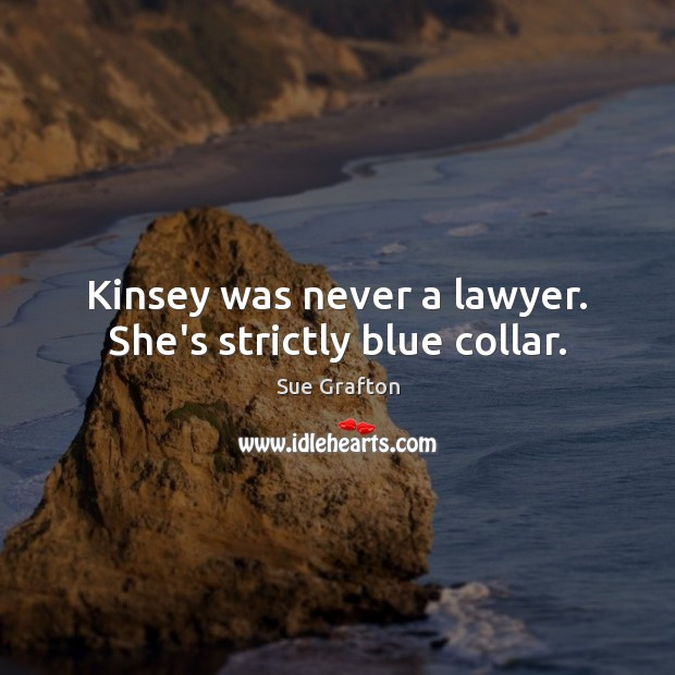 Kinsey was never a lawyer. She's strictly blue collar. Sue Grafton Picture Quote