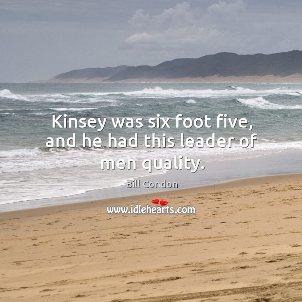 Kinsey was six foot five, and he had this leader of men quality. Image