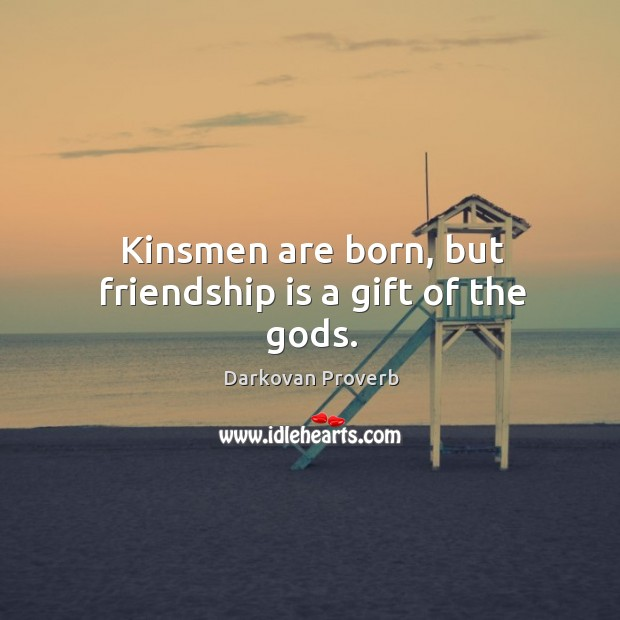 Kinsmen are born, but friendship is a gift of the Gods. Image