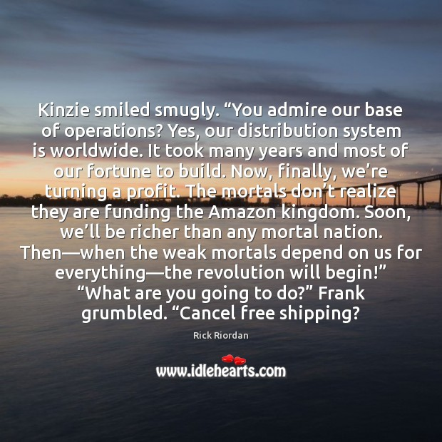 "Kinzie smiled smugly. ""You admire our base of operations? Yes, our distribution Rick Riordan Picture Quote"