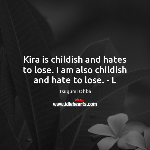 Kira is childish and hates to lose. I am also childish and hate to lose. – L Tsugumi Ohba Picture Quote