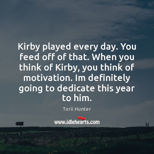 Kirby played every day. You feed off of that. When you think Torii Hunter Picture Quote