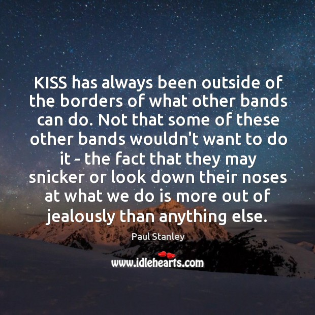 KISS has always been outside of the borders of what other bands Paul Stanley Picture Quote