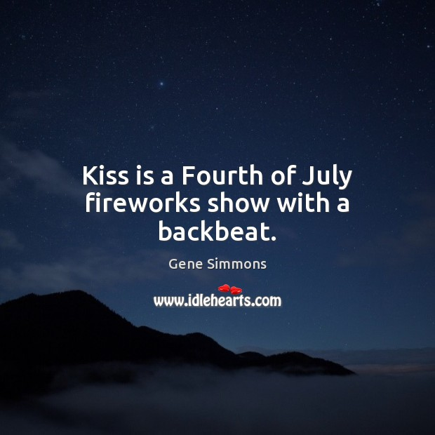 Kiss is a Fourth of July fireworks show with a backbeat. Gene Simmons Picture Quote