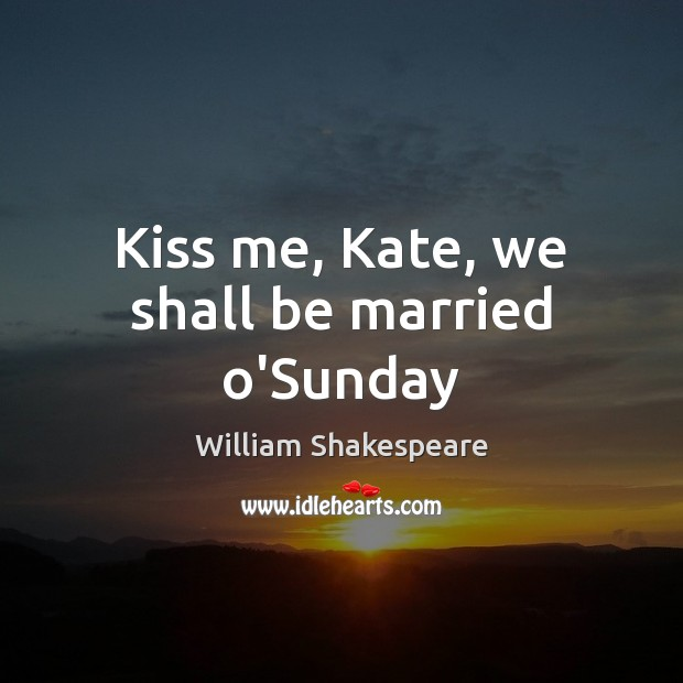 Image, Kiss me, Kate, we shall be married o'Sunday