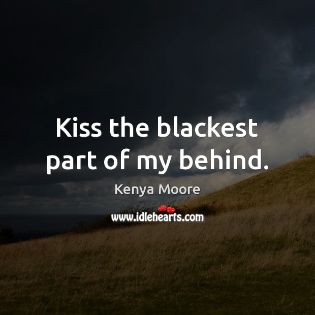 Kiss the blackest part of my behind. Image