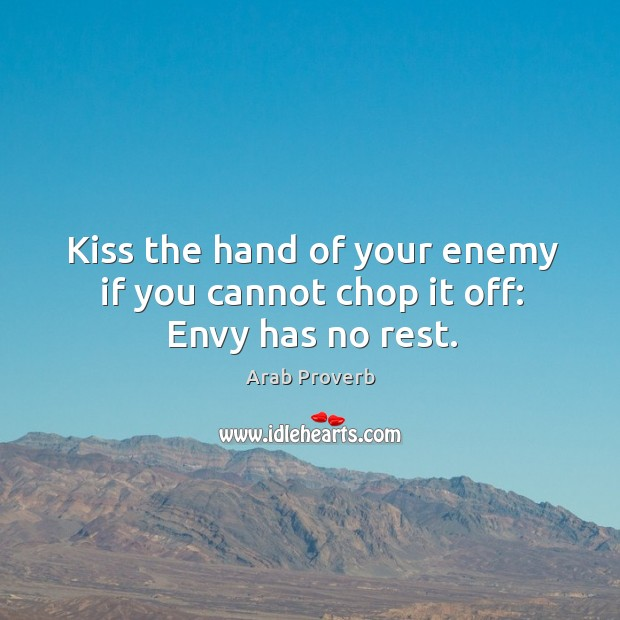 Kiss the hand of your enemy if you cannot chop it off: envy has no rest. Arab Proverbs Image