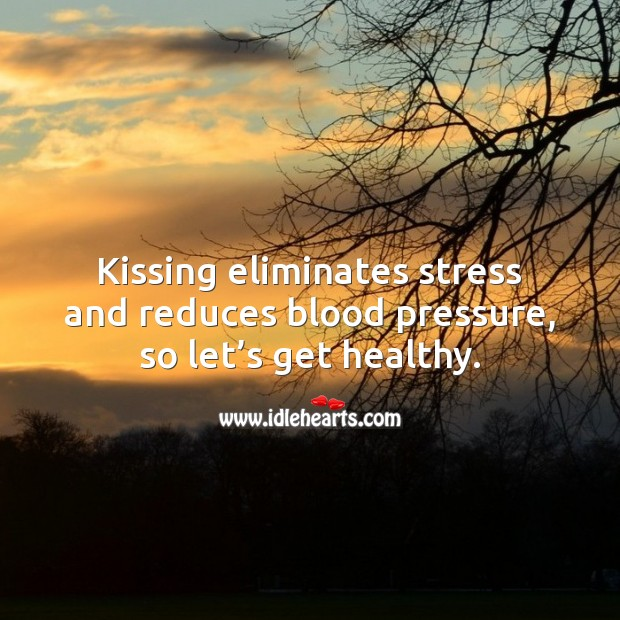 Kissing eliminates stress and reduces blood pressure, so let's get healthy. Flirty Quotes Image