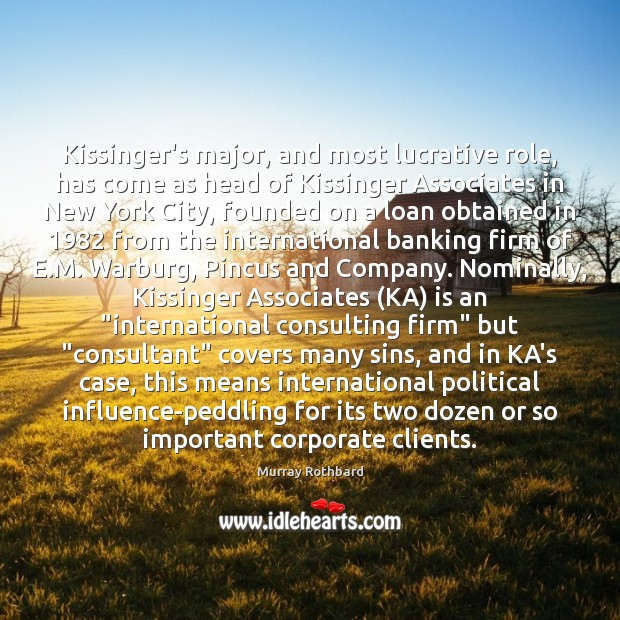 Kissinger's major, and most lucrative role, has come as head of Kissinger Murray Rothbard Picture Quote