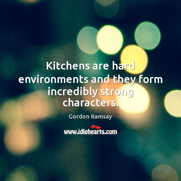 Kitchens are hard environments and they form incredibly strong characters. Gordon Ramsay Picture Quote