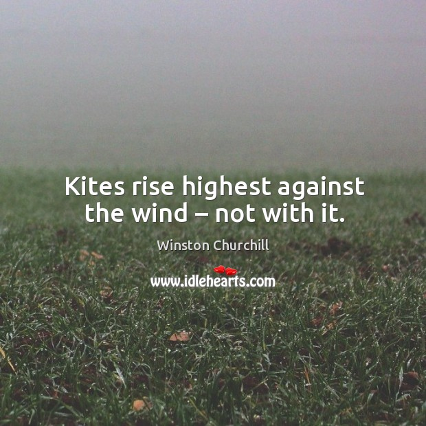 Image, Kites rise highest against the wind – not with it.