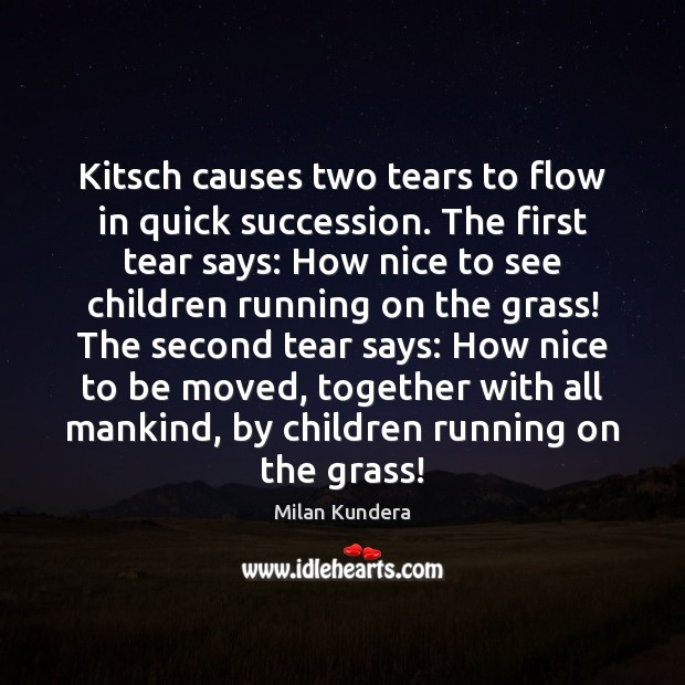 Kitsch causes two tears to flow in quick succession. The first tear Milan Kundera Picture Quote