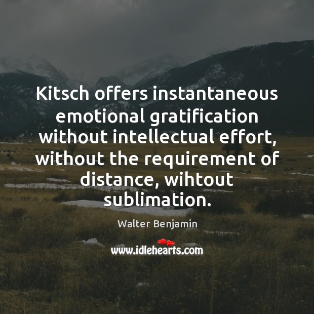 Kitsch offers instantaneous emotional gratification without intellectual effort, without the requirement of Image