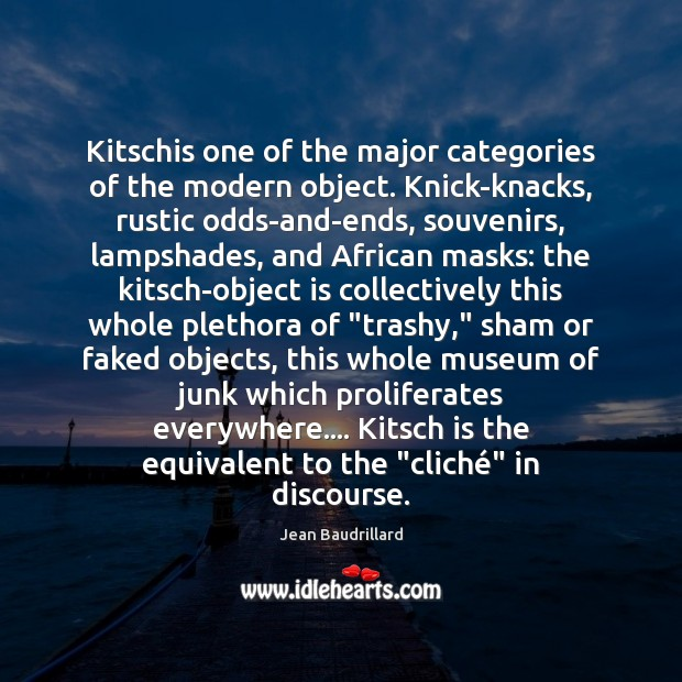 Kitschis one of the major categories of the modern object. Knick-knacks, rustic Jean Baudrillard Picture Quote