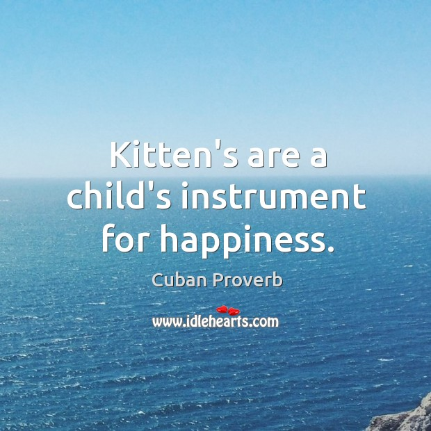 Kitten's are a child's instrument for happiness. Cuban Proverbs Image