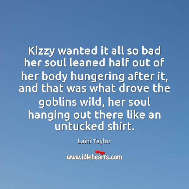 Kizzy wanted it all so bad her soul leaned half out of Laini Taylor Picture Quote