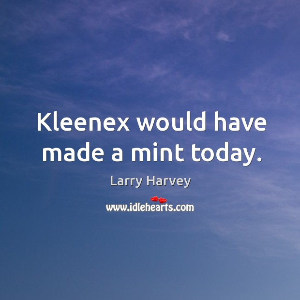 Kleenex would have made a mint today. Larry Harvey Picture Quote