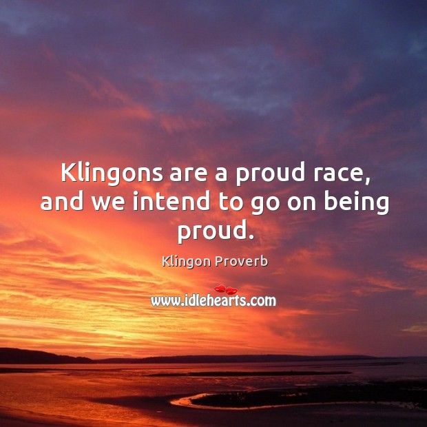 Klingons are a proud race, and we intend to go on being proud. Klingon Proverbs Image