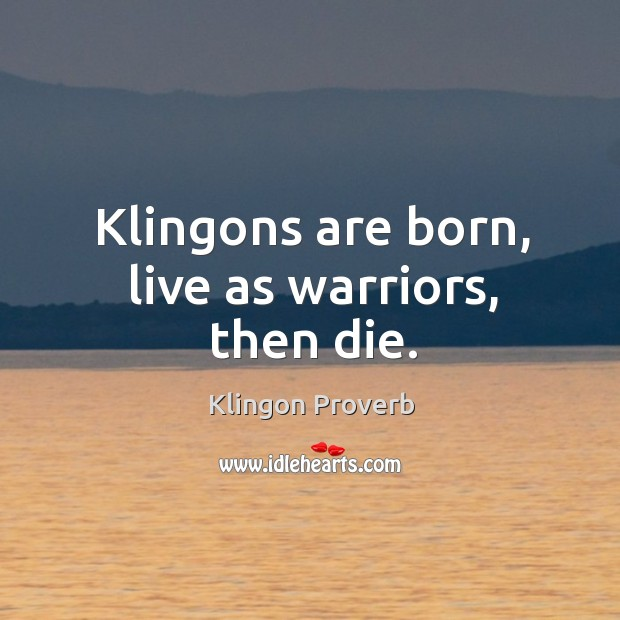 Image, Klingons are born, live as warriors, then die.