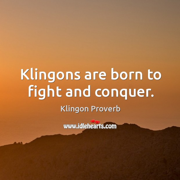 Klingons are born to fight and conquer. Klingon Proverbs Image
