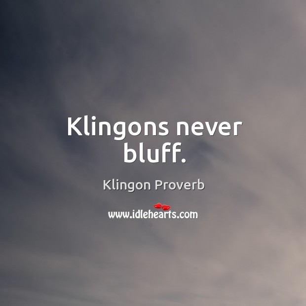 Klingons never bluff. Klingon Proverbs Image