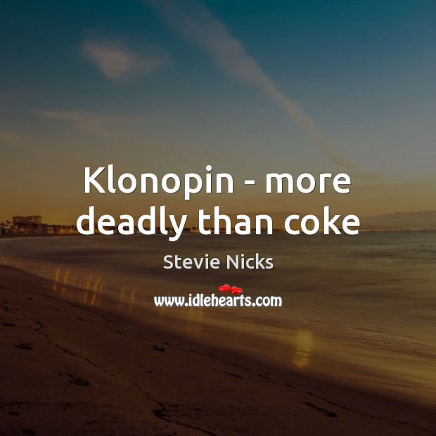 Klonopin – more deadly than coke Stevie Nicks Picture Quote
