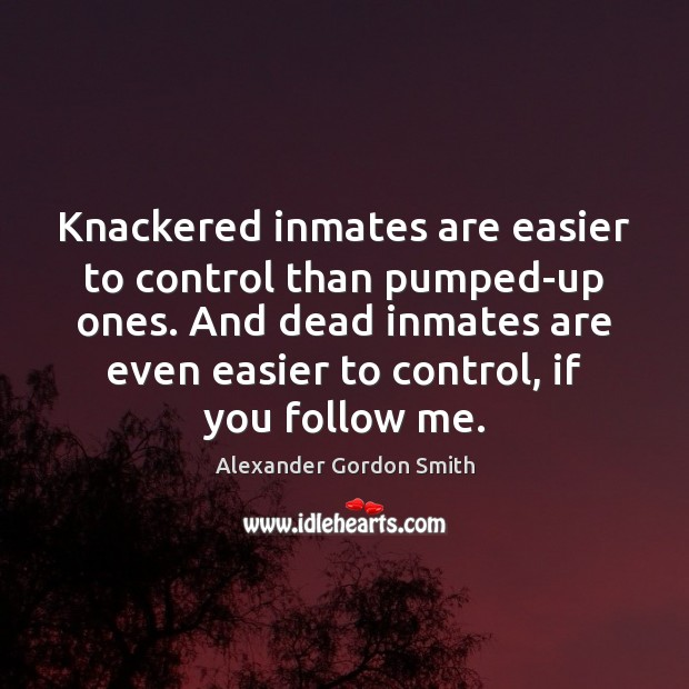 Image, Knackered inmates are easier to control than pumped-up ones. And dead inmates