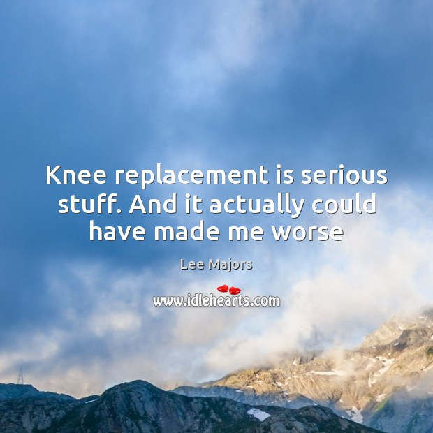 Image, Knee replacement is serious stuff. And it actually could have made me worse