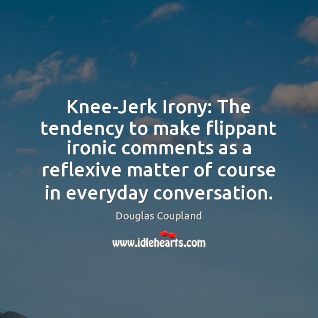Image, Knee-Jerk Irony: The tendency to make flippant ironic comments as a reflexive