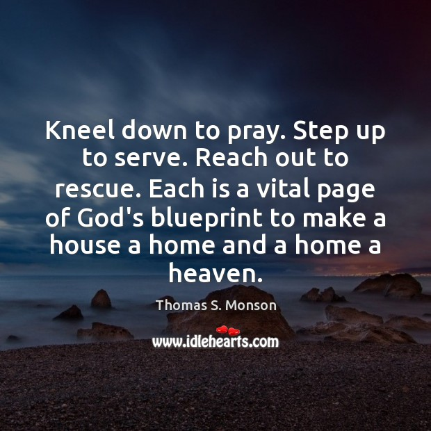 Kneel down to pray. Step up to serve. Reach out to rescue. Thomas S. Monson Picture Quote