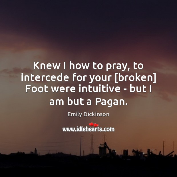Knew I how to pray, to intercede for your [broken] Foot were Emily Dickinson Picture Quote