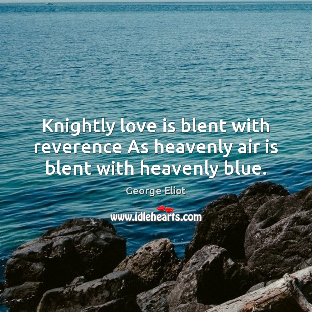 Image, Knightly love is blent with reverence As heavenly air is blent with heavenly blue.