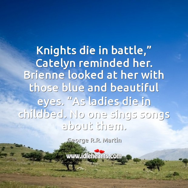 "Image, Knights die in battle,"" Catelyn reminded her. Brienne looked at her with"