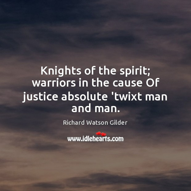 Knights of the spirit; warriors in the cause Of justice absolute 'twixt man and man. Image
