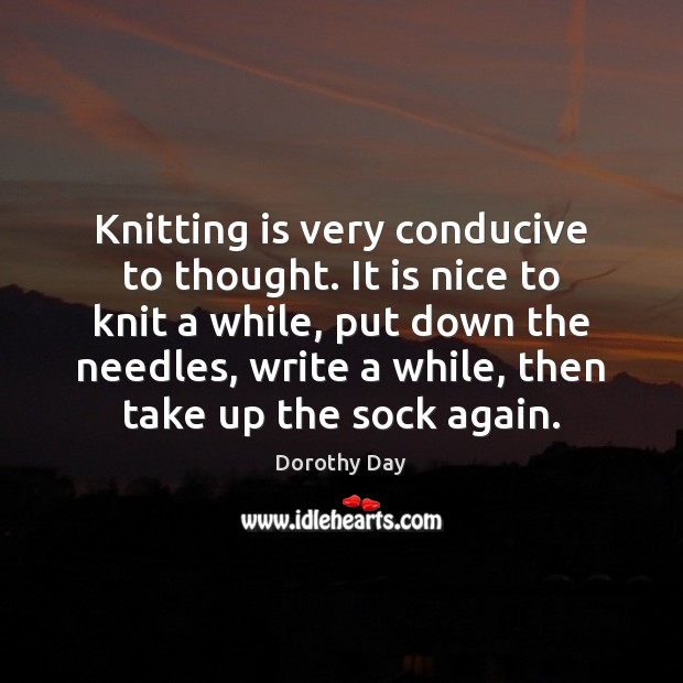 Knitting is very conducive to thought. It is nice to knit a Dorothy Day Picture Quote