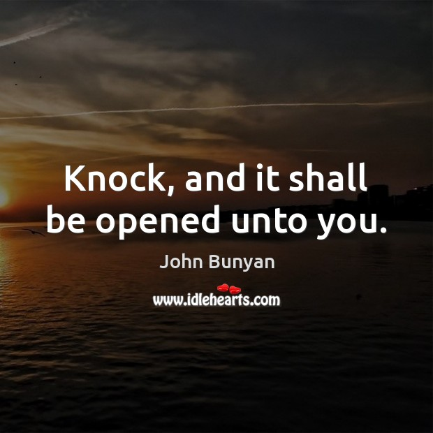 Knock, and it shall be opened unto you. John Bunyan Picture Quote