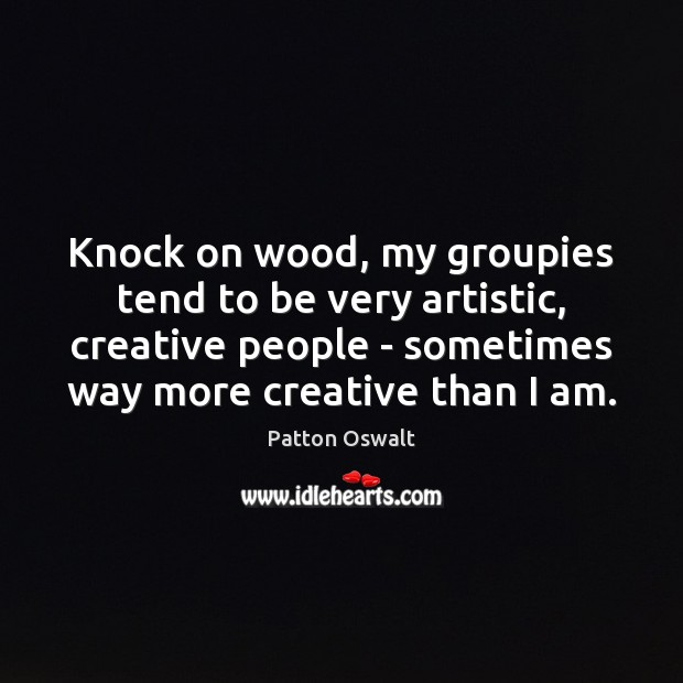 Knock on wood, my groupies tend to be very artistic, creative people Patton Oswalt Picture Quote